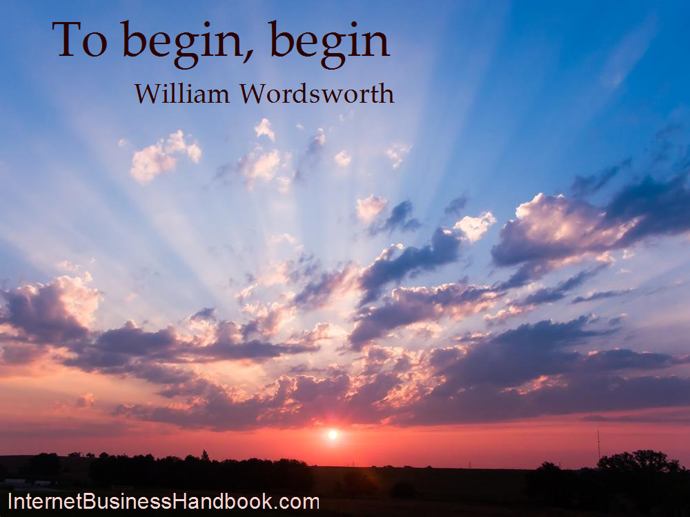 To begin, begin.  William Wordsworth.