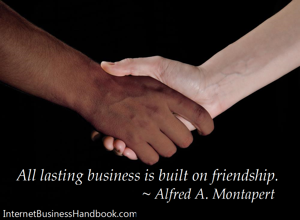 All lasting business is built on friendship.    Alfred A. Montapert