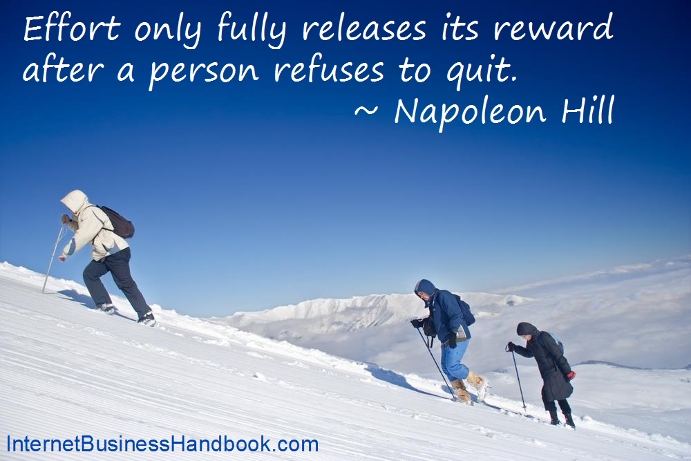 Effort only fully releases its reward after a person refuses to quit.  Napoleon Hill.