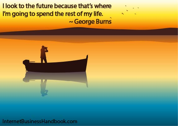 I look to the future because that it where I am going to spend the rest of my life.  George Burns.