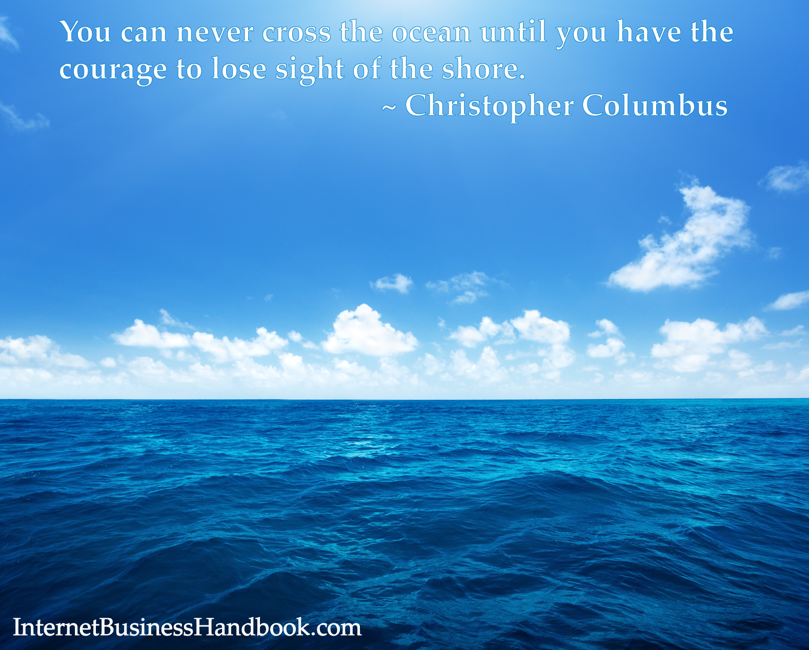 You will never cross the ocean until you have the courage to lose sight of the shore. ~ Christopher Columbus